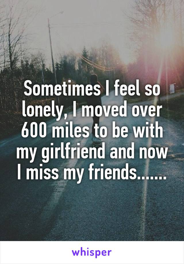 Sometimes I feel so lonely, I moved over 600 miles to be with my girlfriend and now I miss my friends.......