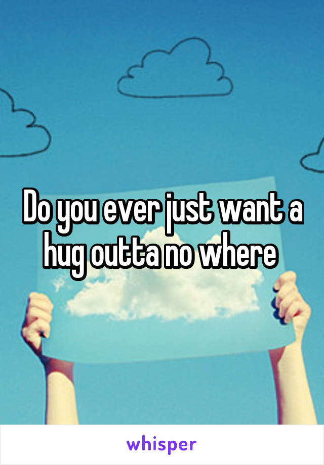 Do you ever just want a hug outta no where