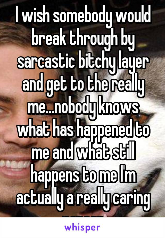 I wish somebody would break through by sarcastic bitchy layer and get to the really me...nobody knows what has happened to me and what still happens to me I'm actually a really caring person