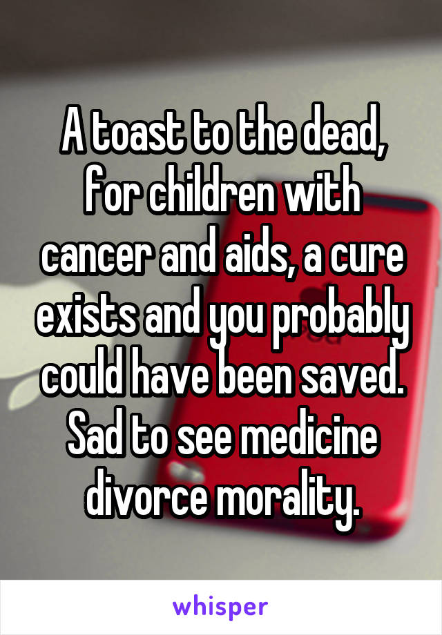 A toast to the dead, for children with cancer and aids, a cure exists and you probably could have been saved. Sad to see medicine divorce morality.