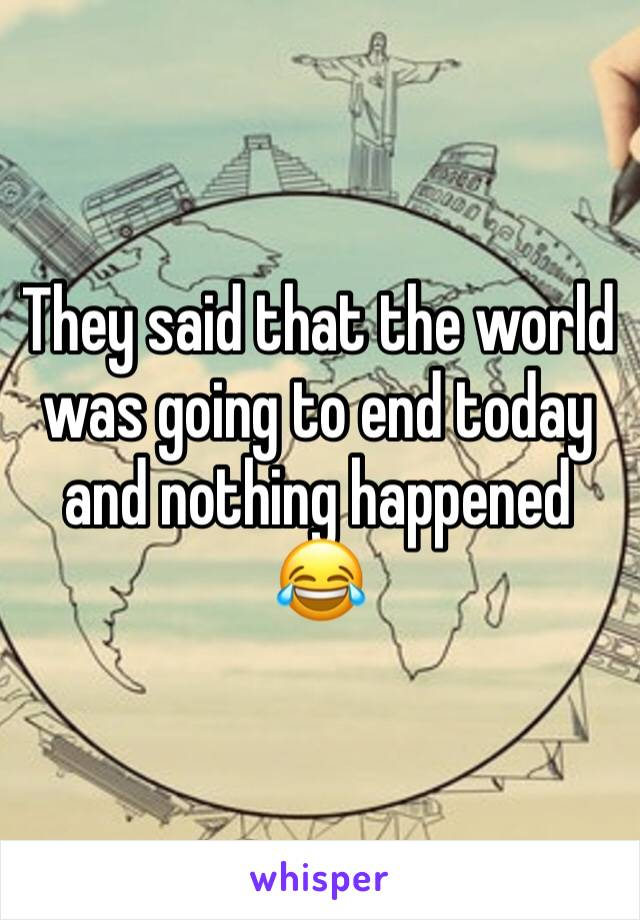 They said that the world was going to end today and nothing happened 😂