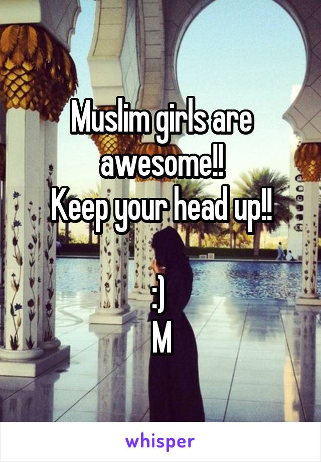 Muslim girls are awesome!! Keep your head up!!  :)  M