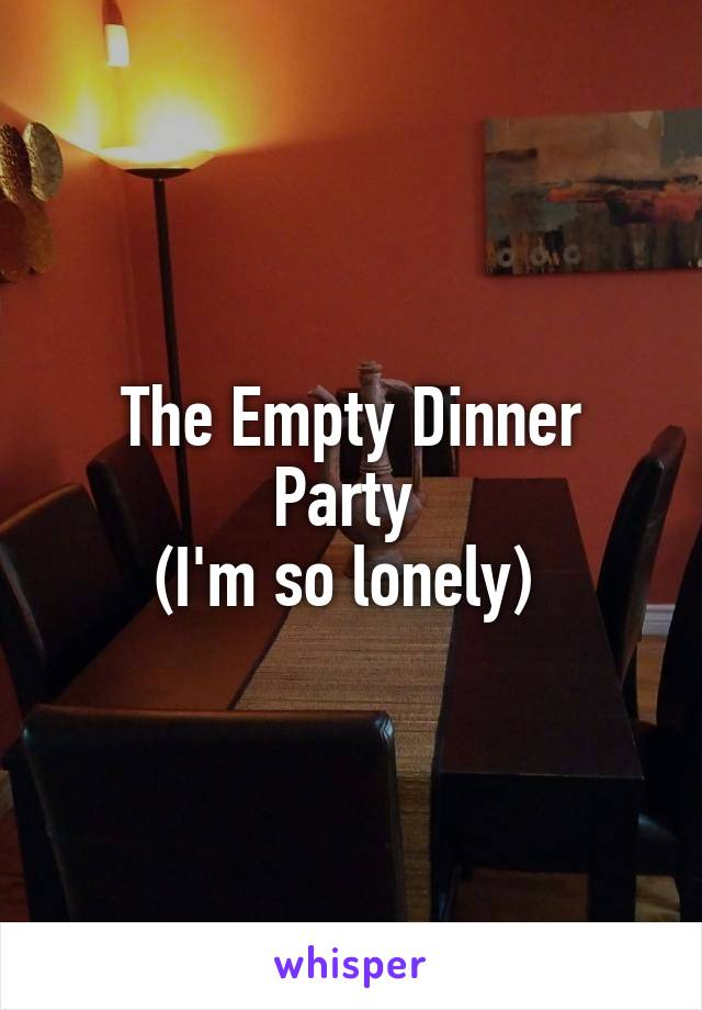 The Empty Dinner Party  (I'm so lonely)