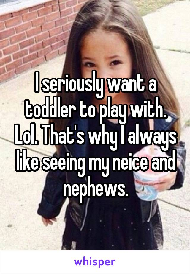 I seriously want a toddler to play with. Lol. That's why I always like seeing my neice and nephews.