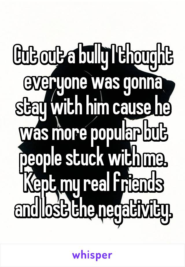Cut out a bully I thought everyone was gonna stay with him cause he was more popular but people stuck with me. Kept my real friends and lost the negativity.