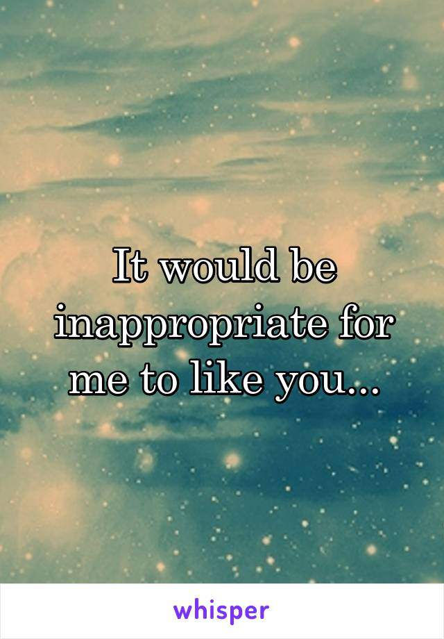 It would be inappropriate for me to like you...
