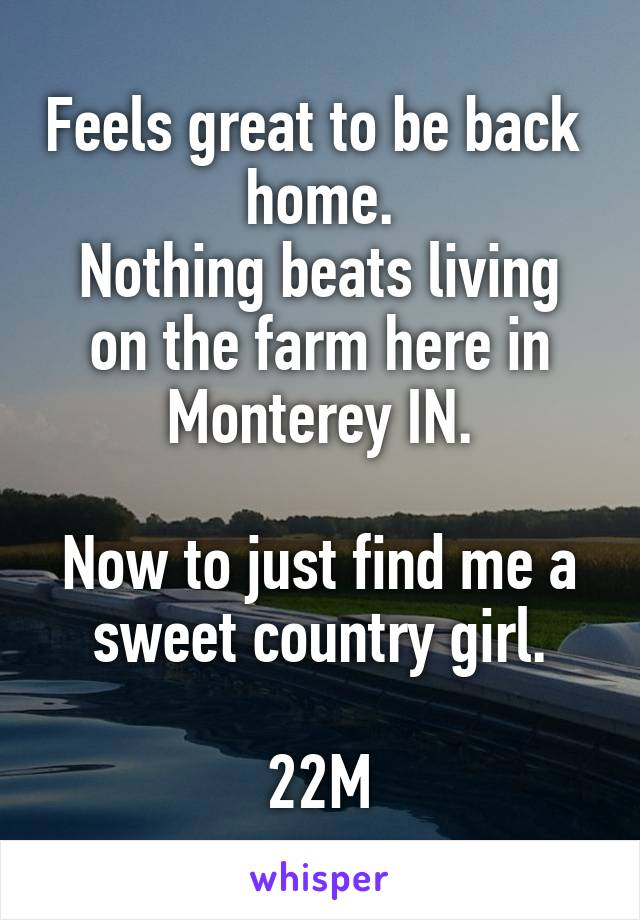 Feels great to be back  home. Nothing beats living on the farm here in Monterey IN.  Now to just find me a sweet country girl.  22M