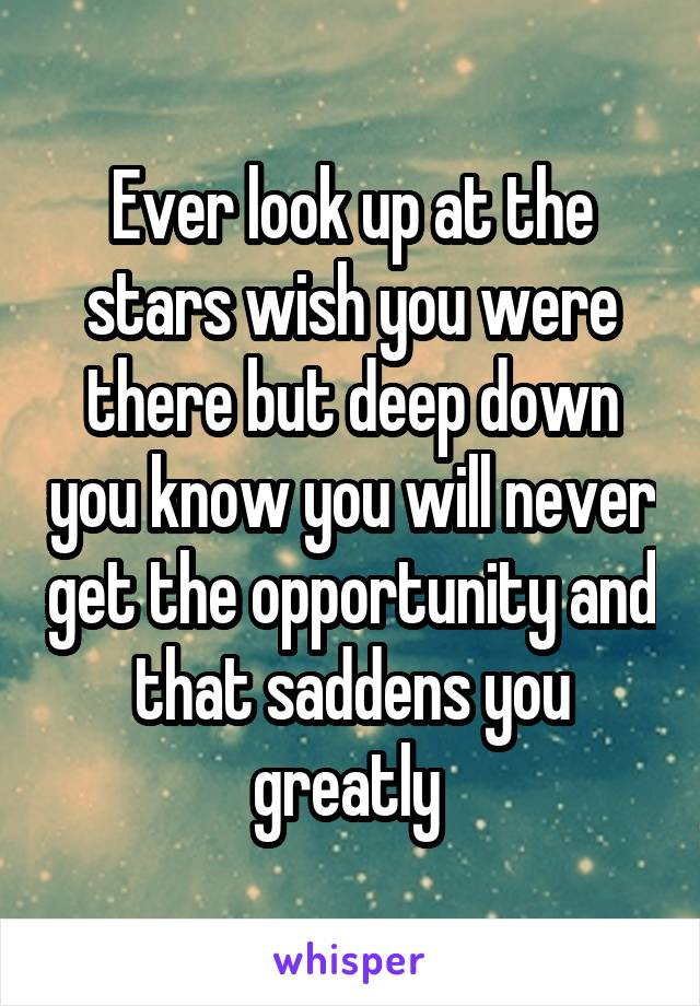 Ever look up at the stars wish you were there but deep down you know you will never get the opportunity and that saddens you greatly
