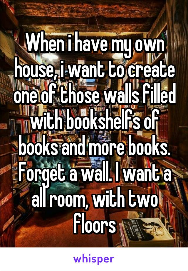 When i have my own house, i want to create one of those walls filled with bookshelfs of books and more books. Forget a wall. I want a all room, with two floors