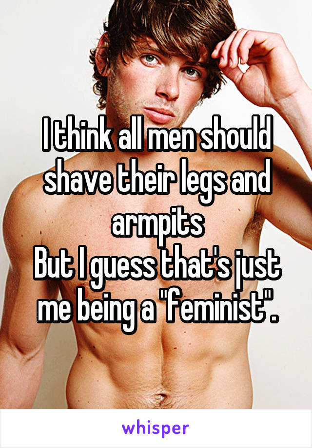 Men shaved legs armpits obviously were
