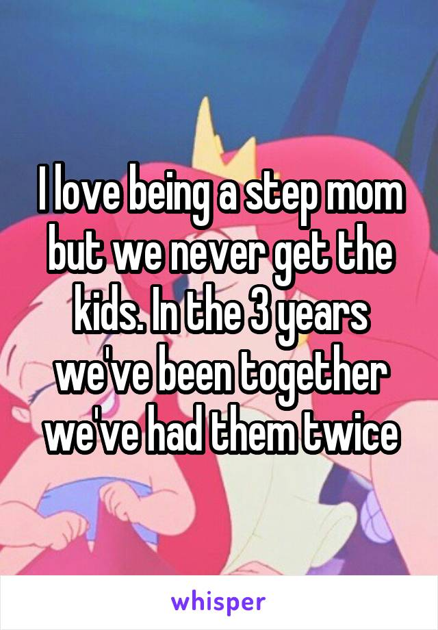 I love being a step mom but we never get the kids. In the 3 years we've been together we've had them twice