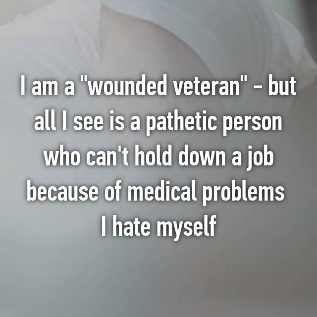 "I am a ""wounded veteran"" - but all I see is a pathetic person who can't hold down a job because of medical problems  I hate myself"