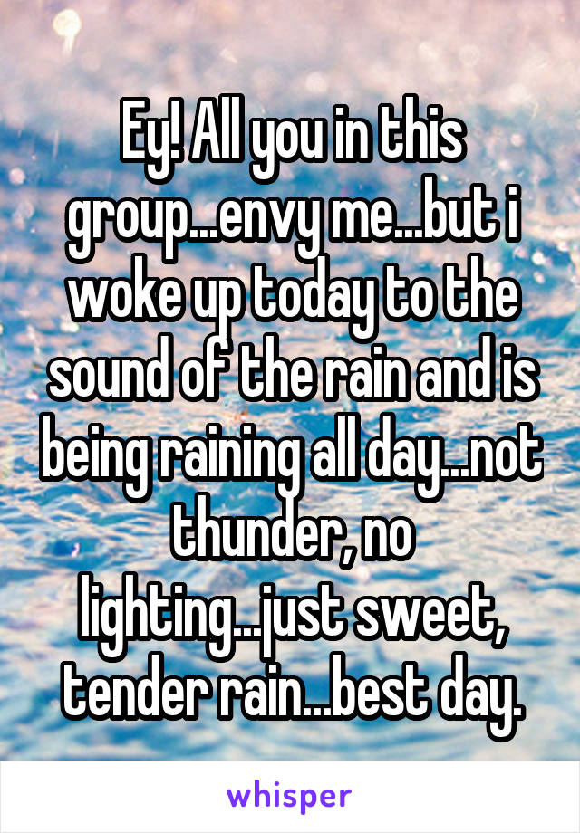 Ey! All you in this group...envy me...but i woke up today to the sound of the rain and is being raining all day...not thunder, no lighting...just sweet, tender rain...best day.
