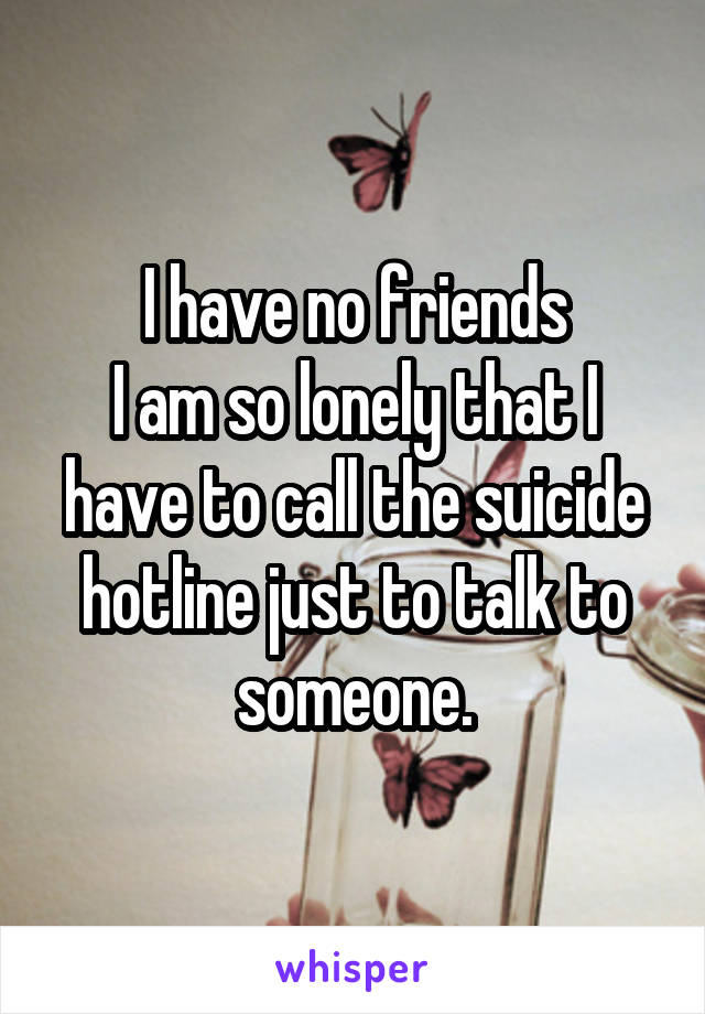I have no friends I am so lonely that I have to call the suicide hotline just to talk to someone.