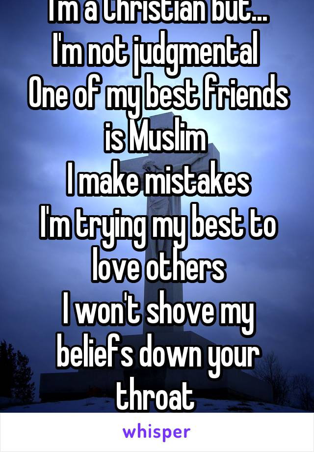 I'm a Christian but... I'm not judgmental  One of my best friends is Muslim  I make mistakes I'm trying my best to love others I won't shove my beliefs down your throat