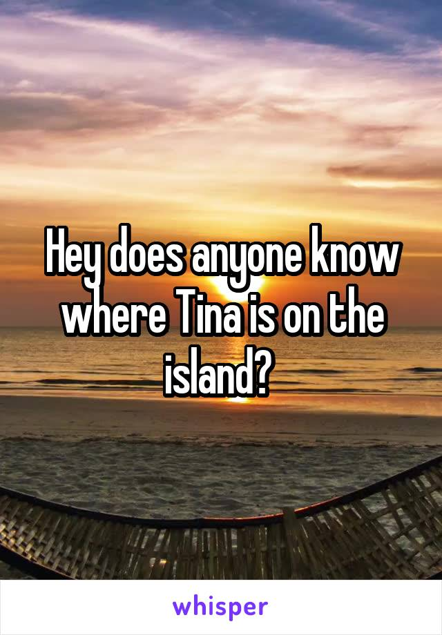 Hey does anyone know where Tina is on the island?