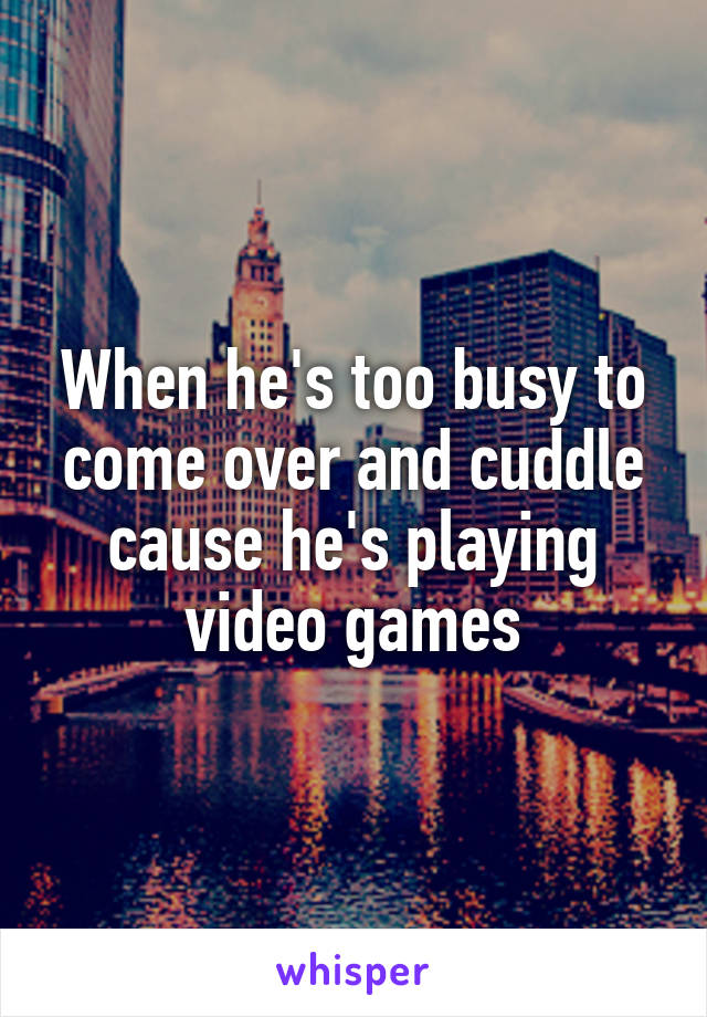 When he's too busy to come over and cuddle cause he's playing video games