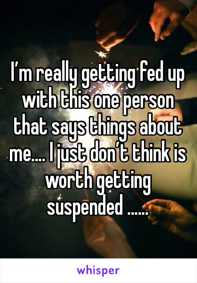 I'm really getting fed up with this one person that says things about me.... I just don't think is worth getting suspended ......