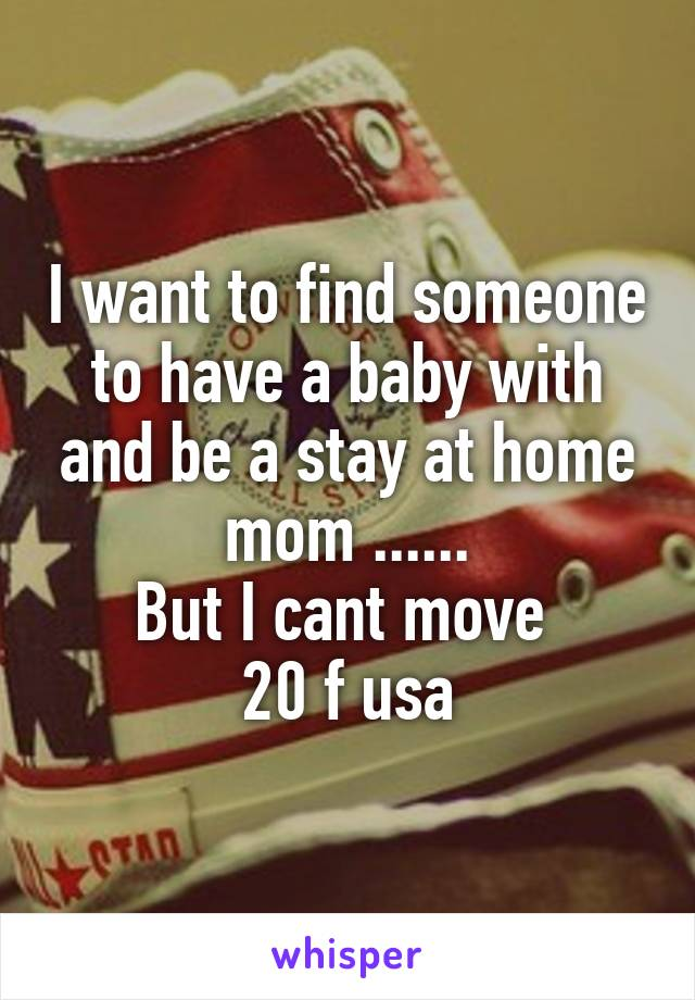I want to find someone to have a baby with and be a stay at home mom ...... But I cant move  20 f usa