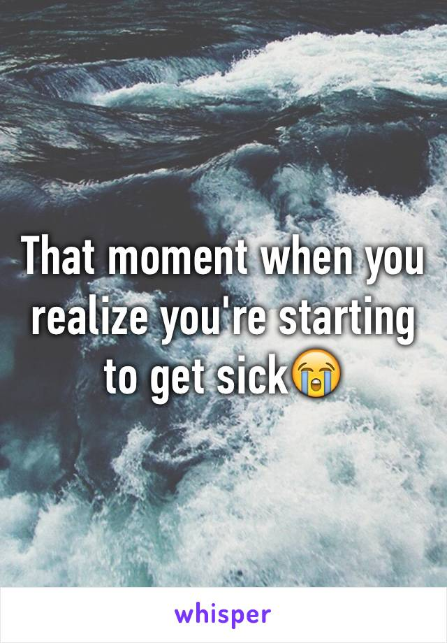That moment when you realize you're starting to get sick😭