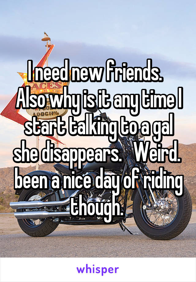 I need new friends.   Also why is it any time I start talking to a gal she disappears.   Weird.  been a nice day of riding though.