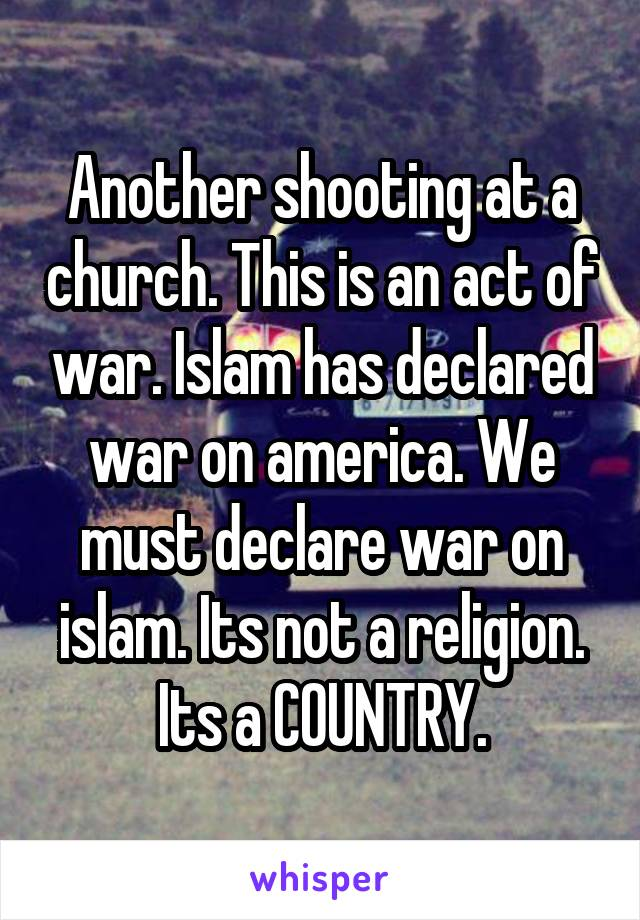 Another shooting at a church. This is an act of war. Islam has declared war on america. We must declare war on islam. Its not a religion. Its a COUNTRY.