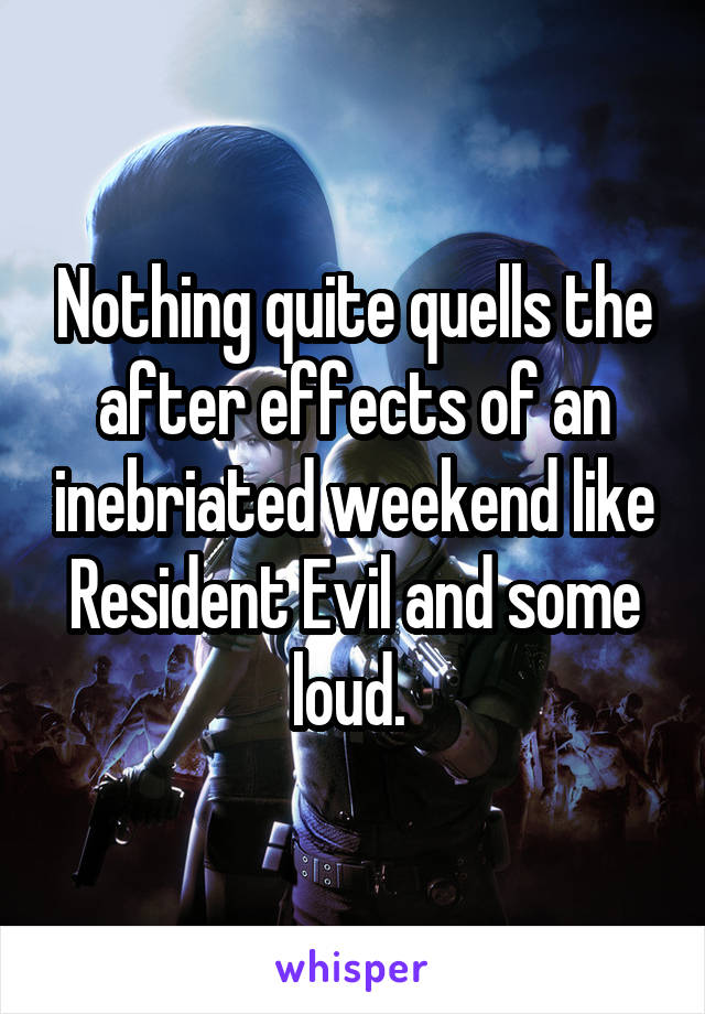 Nothing quite quells the after effects of an inebriated weekend like Resident Evil and some loud.