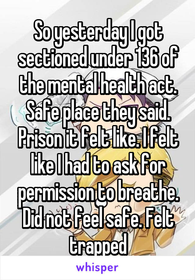 So yesterday I got sectioned under 136 of the mental health act. Safe place they said. Prison it felt like. I felt like I had to ask for permission to breathe. Did not feel safe. Felt trapped