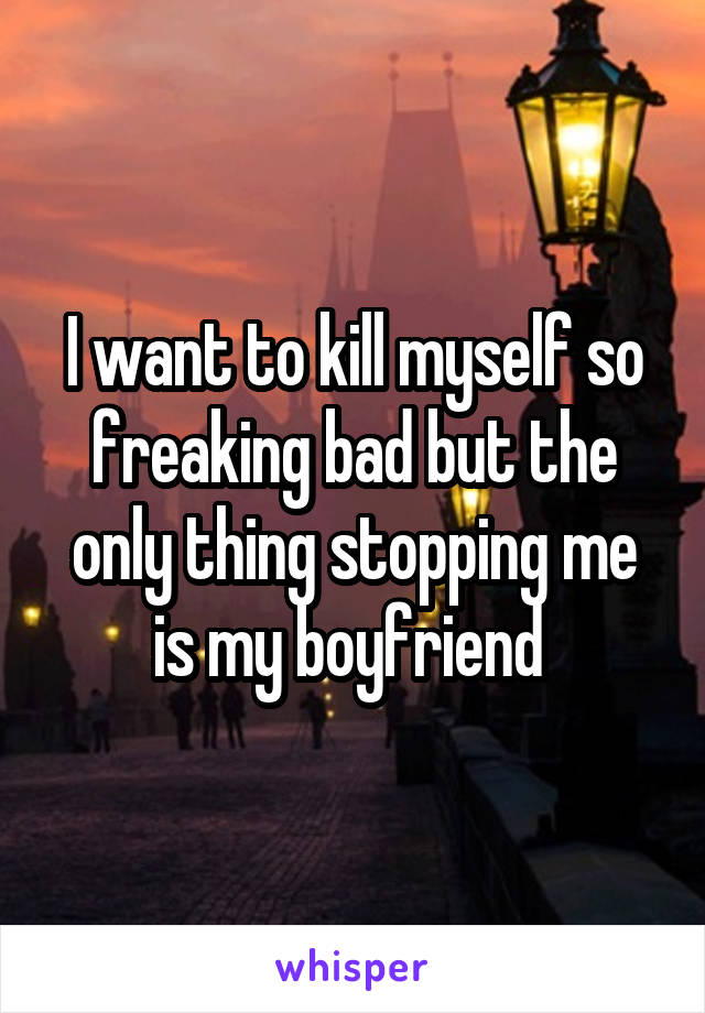 I want to kill myself so freaking bad but the only thing stopping me is my boyfriend