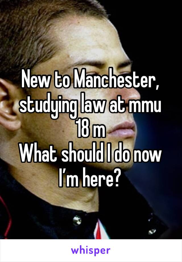 New to Manchester, studying law at mmu  18 m What should I do now I'm here?