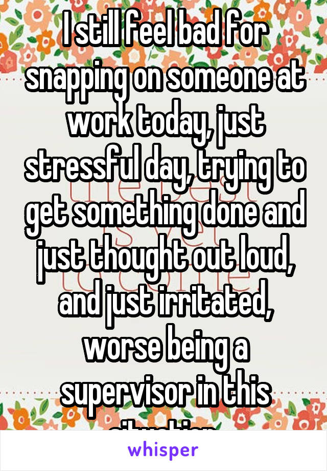 I still feel bad for snapping on someone at work today, just stressful day, trying to get something done and just thought out loud, and just irritated, worse being a supervisor in this situation