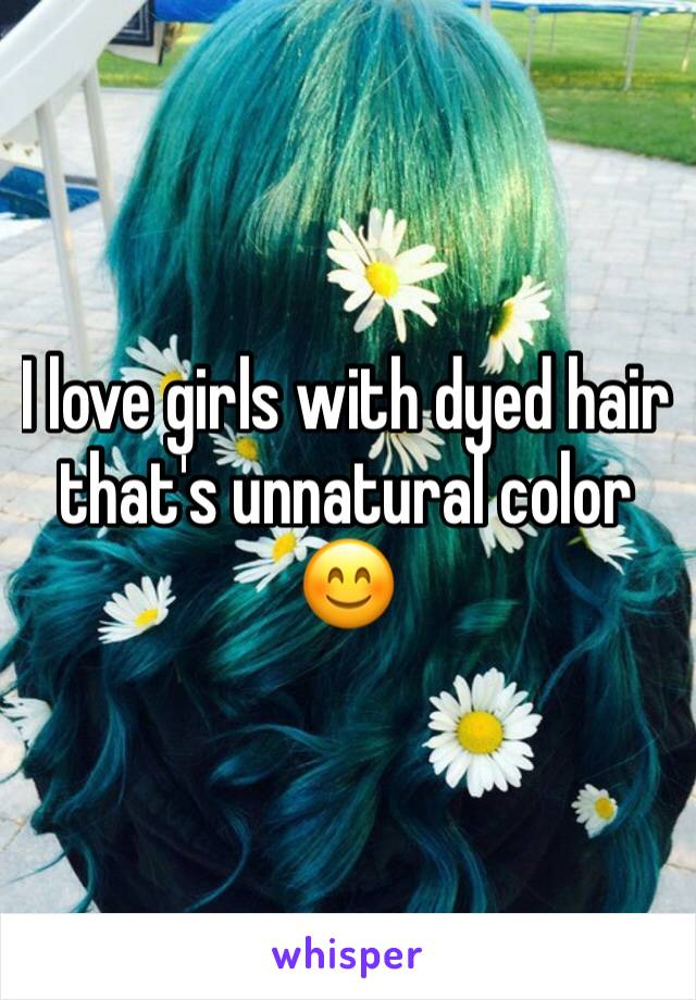I love girls with dyed hair that's unnatural color 😊