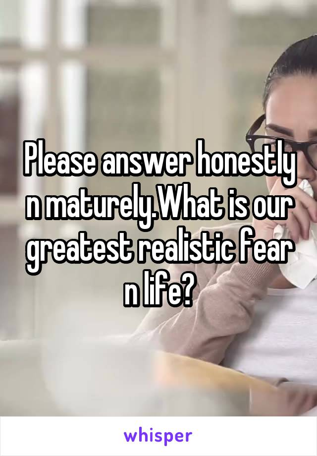 Please answer honestly n maturely.What is our greatest realistic fear n life?