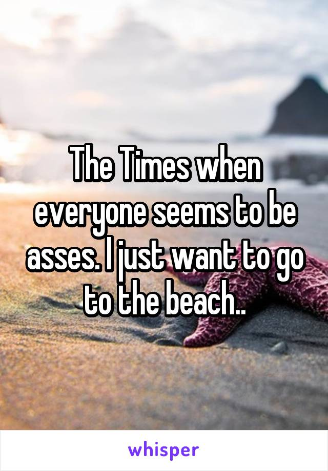 The Times when everyone seems to be asses. I just want to go to the beach..