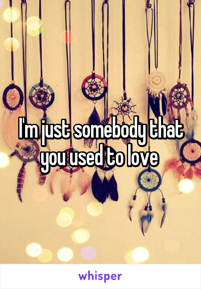 I'm just somebody that you used to love