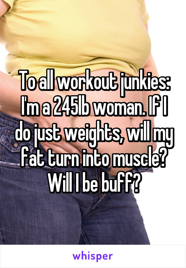 To all workout junkies: I'm a 245lb woman. If I do just weights, will my fat turn into muscle? Will I be buff?