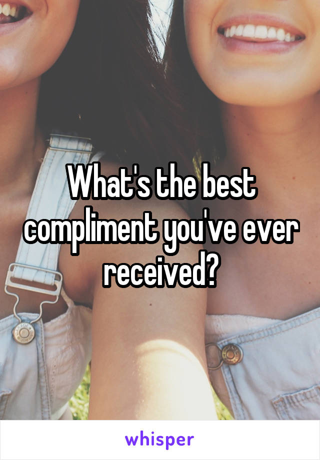 What's the best compliment you've ever received?