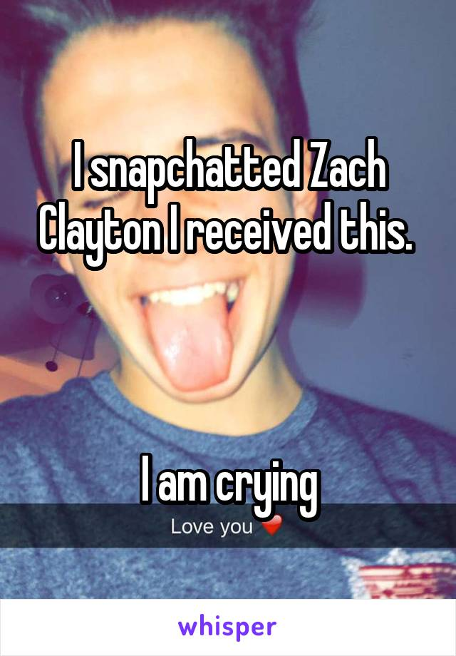 I snapchatted Zach Clayton I received this.     I am crying