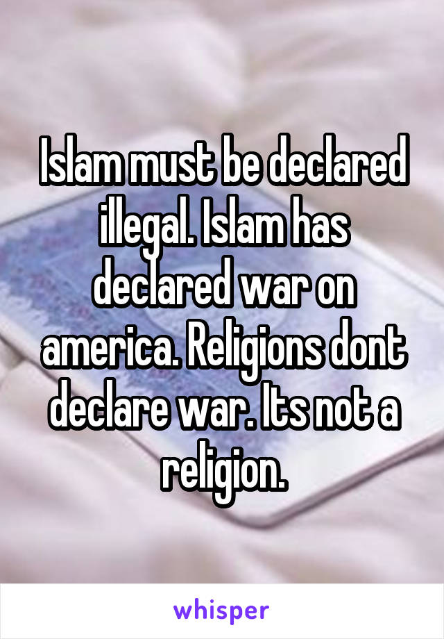 Islam must be declared illegal. Islam has declared war on america. Religions dont declare war. Its not a religion.