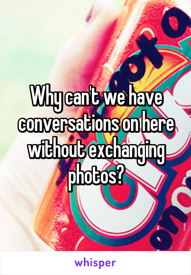 Why can't we have conversations on here without exchanging photos?