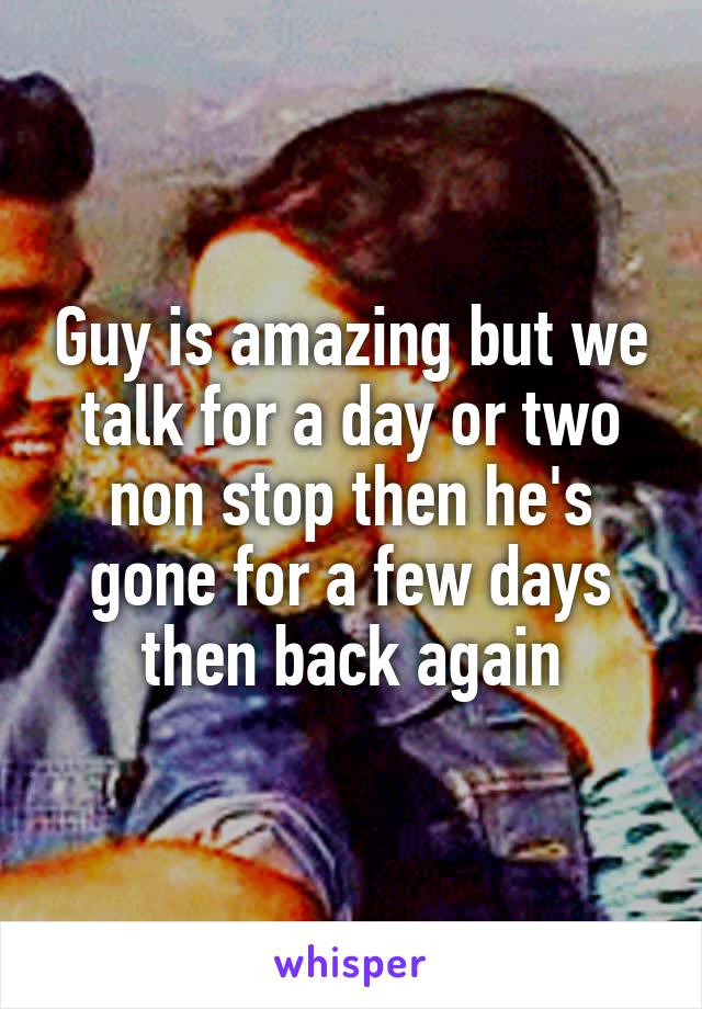 Guy is amazing but we talk for a day or two non stop then he's gone for a few days then back again