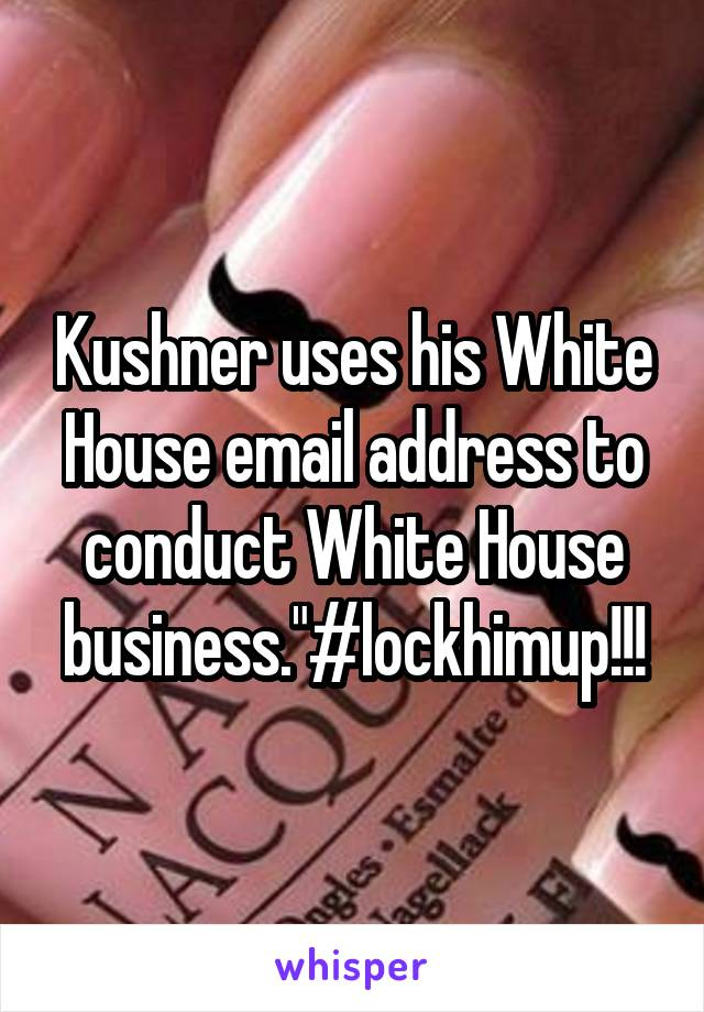 "Kushner uses his White House email address to conduct White House business.""#lockhimup!!!"