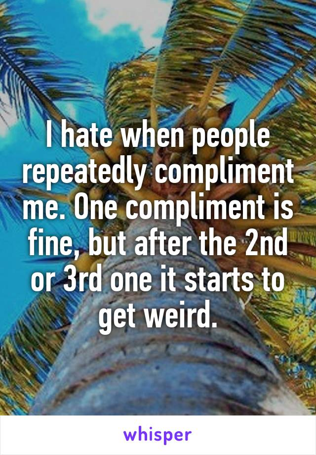 I hate when people repeatedly compliment me. One compliment is fine, but after the 2nd or 3rd one it starts to get weird.