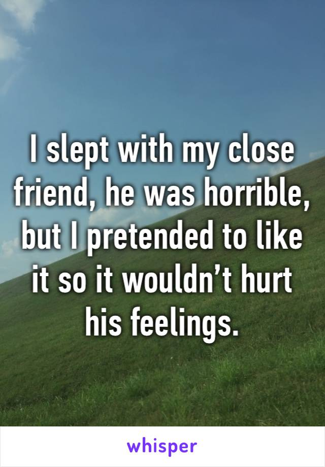I slept with my close friend, he was horrible, but I pretended to like it so it wouldn't hurt his feelings.