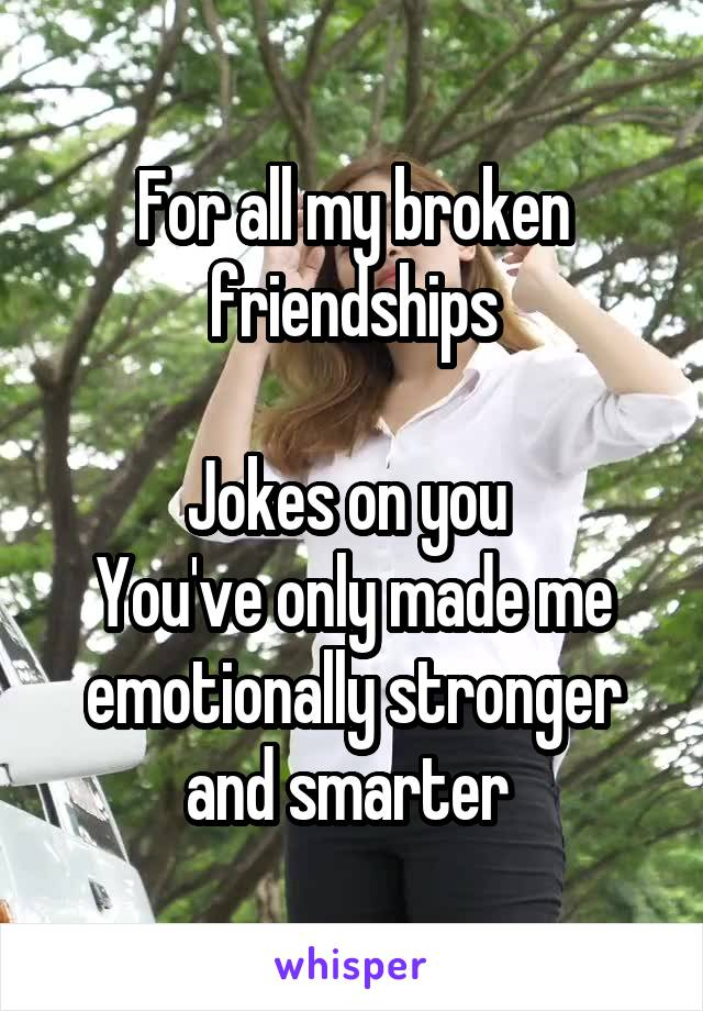 For all my broken friendships  Jokes on you  You've only made me emotionally stronger and smarter