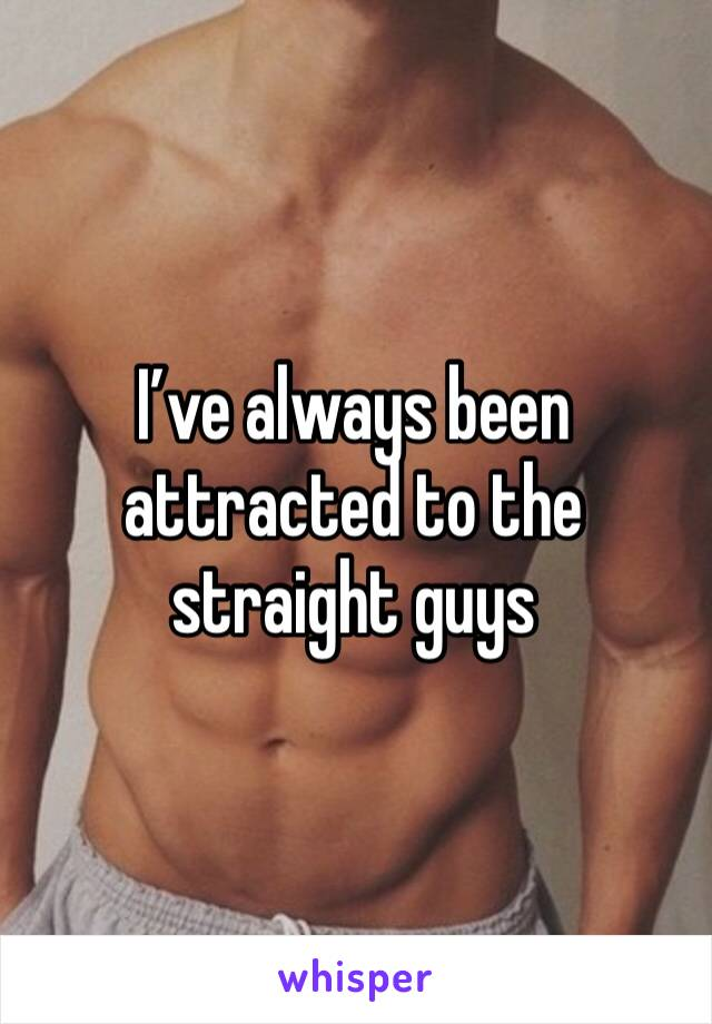I've always been attracted to the straight guys