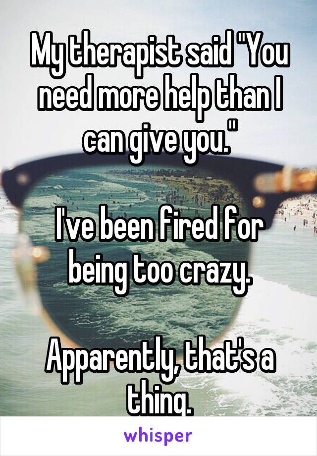"My therapist said ""You need more help than I can give you.""  I've been fired for being too crazy.  Apparently, that's a thing."