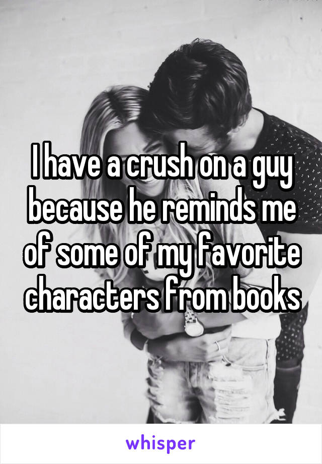 I have a crush on a guy because he reminds me of some of my favorite characters from books
