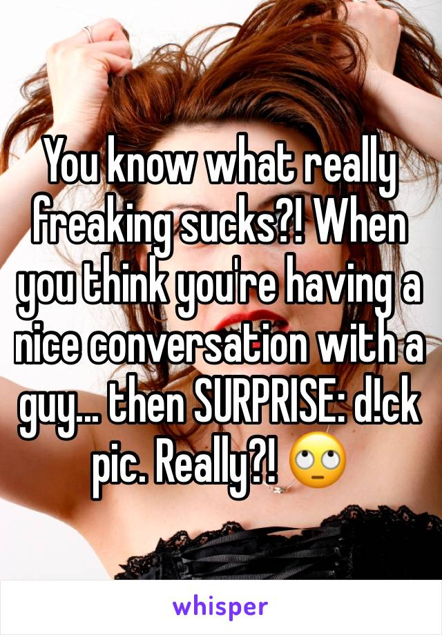 You know what really freaking sucks?! When you think you're having a nice conversation with a guy... then SURPRISE: d!ck pic. Really?! 🙄
