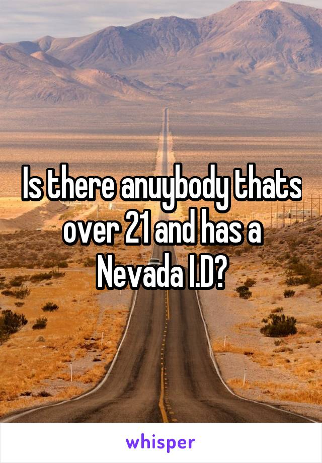 Is there anuybody thats over 21 and has a Nevada I.D?